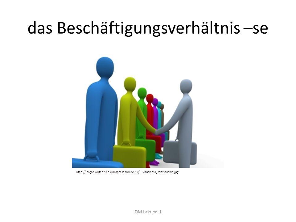 das Beschäftigungsverhältnis –se DM Lektion 1 http://jargonwriter.files.wordpress.com/2010/02/business_relationship.jpg