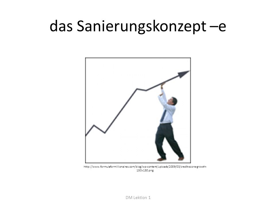 das Sanierungskonzept –e DM Lektion 1 http://www.formulaformillionaires.com/blog/wp-content/uploads/2009/03/credit-score-growth- 150x150.png