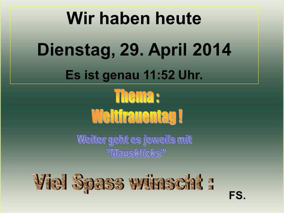 Wir haben heute Dienstag, 29. April 2014 Es ist genau 11:53 Uhr. FS.