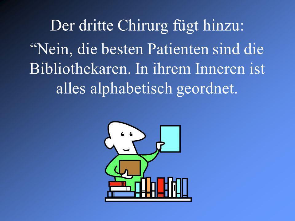 Der dritte Chirurg fügt hinzu: Nein, die besten Patienten sind die Bibliothekaren. In ihrem Inneren ist alles alphabetisch geordnet.