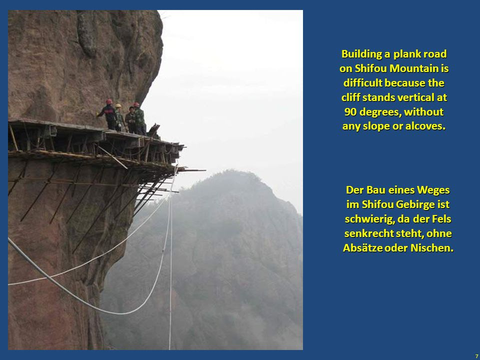7 Building a plank road on Shifou Mountain is difficult because the cliff stands vertical at 90 degrees, without any slope or alcoves. Der Bau eines W