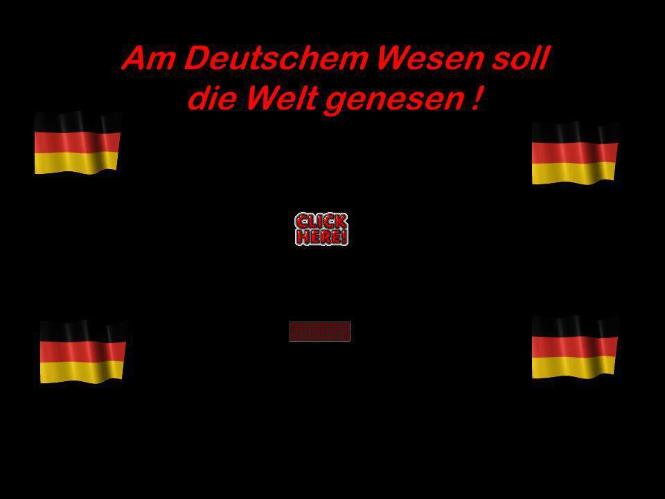 Am Deutschem Wesen soll die Welt genesen !
