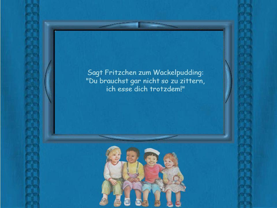 Sagt Fritzchen zum Wackelpudding: Du brauchst gar nicht so zu zittern, ich esse dich trotzdem!