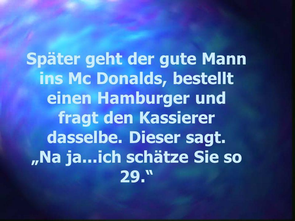 Später geht der gute Mann ins Mc Donalds, bestellt einen Hamburger und fragt den Kassierer dasselbe. Dieser sagt. Na ja...ich schätze Sie so 29.