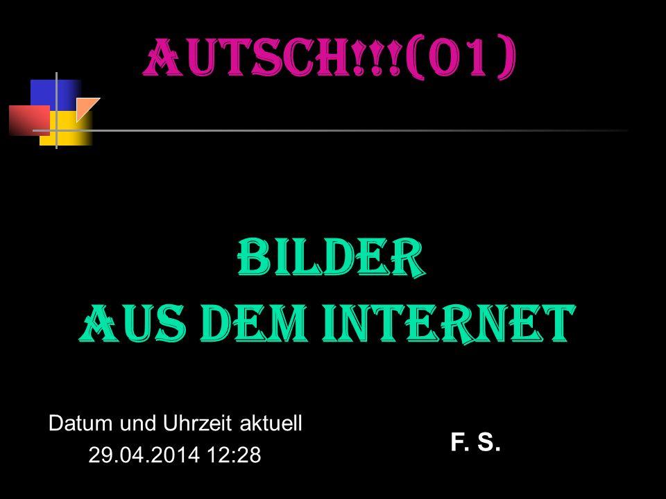AUTSCH!!!(01) Bilder aus dem Internet Datum und Uhrzeit aktuell 29.04.2014 12:30 F. S.