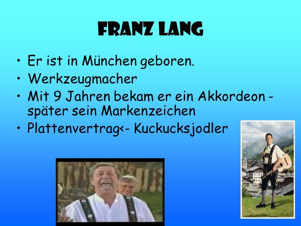 Franz Lang Er ist in München geboren. Werkzeugmacher Mit 9 Jahren bekam er ein Akkordeon - später sein Markenzeichen Plattenvertrag<- Kuckucksjodler