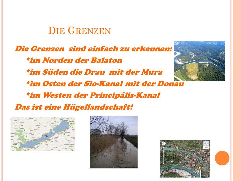 D IE G RENZEN Die Grenzen sind einfach zu erkennen: *im Norden der Balaton *im Süden die Drau mit der Mura *im Osten der Sio-Kanal mit der Donau *im Westen der Principális-Kanal Das ist eine Hügellandschaft!