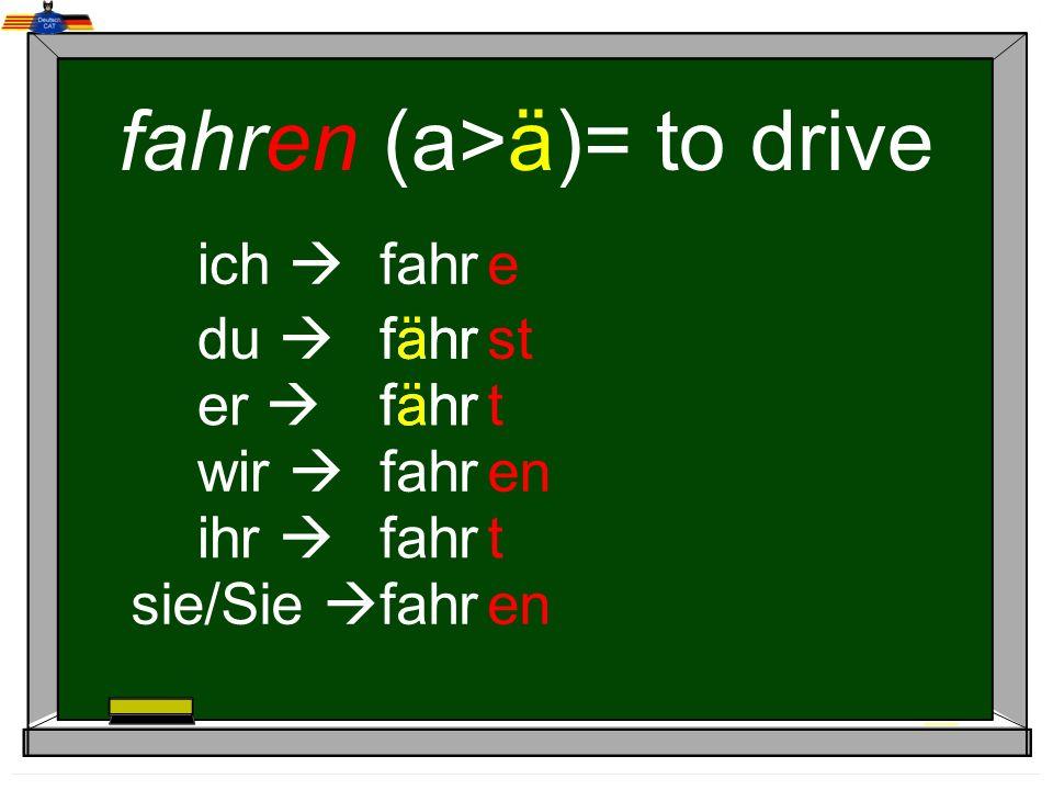 fahren (a>ä)= to drive ich du er wir ihr sie/Sie fahr e st t en t fähr