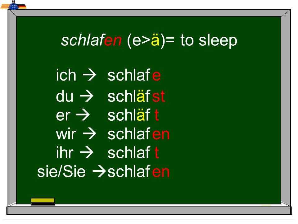 schlafen (e>ä)= to sleep ich du er wir ihr sie/Sie schlaf e st t en t schläf