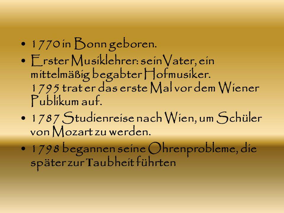 1770 in Bonn geboren. Erster Musiklehrer: seinVater, ein mittelmäßig begabter Hofmusiker. 1795 trat er das erste Mal vor dem Wiener Publikum auf. 1787
