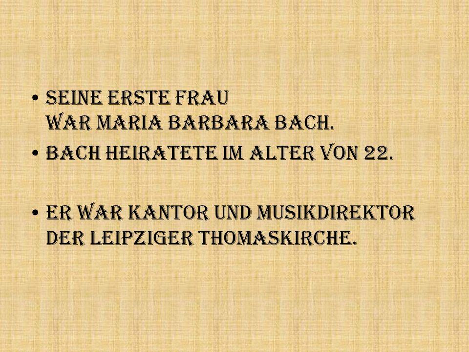 Seine erste Frau war Maria Barbara Bach. Bach heiratete im Alter von 22. Er war Kantor und Musikdirektor der Leipziger Thomaskirche.