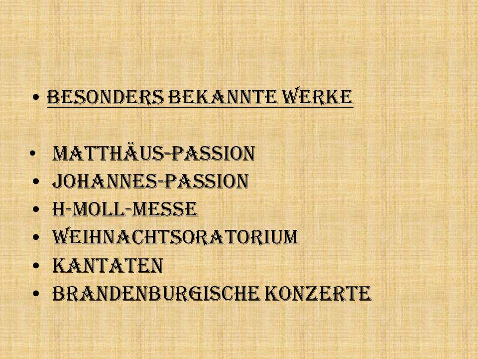 Besonders bekannte Werke Matthäus-Passion Johannes-Passion h-Moll-Messe Weihnachtsoratorium Kantaten Brandenburgische Konzerte
