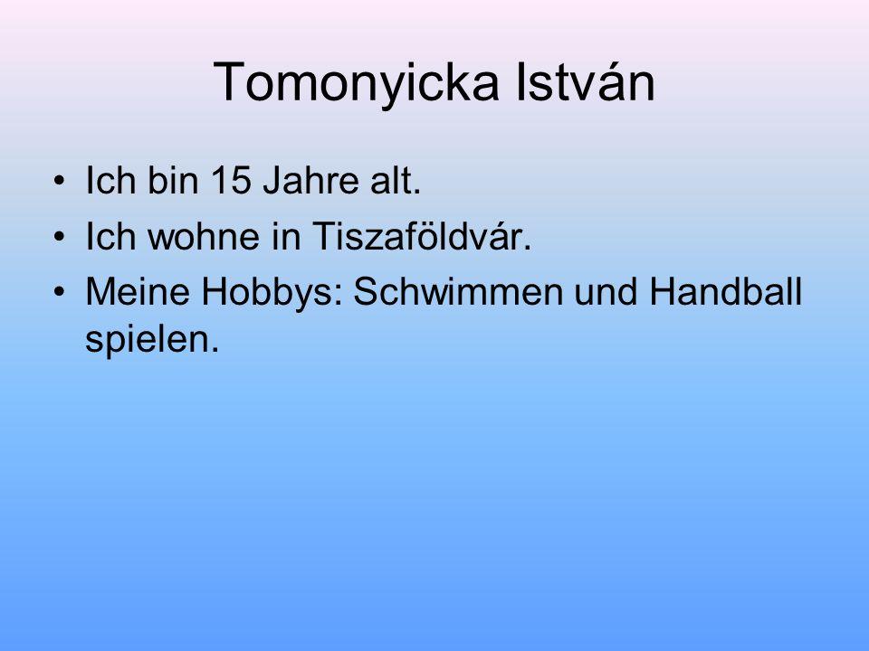 Tomonyicka István Ich bin 15 Jahre alt. Ich wohne in Tiszaföldvár. Meine Hobbys: Schwimmen und Handball spielen.