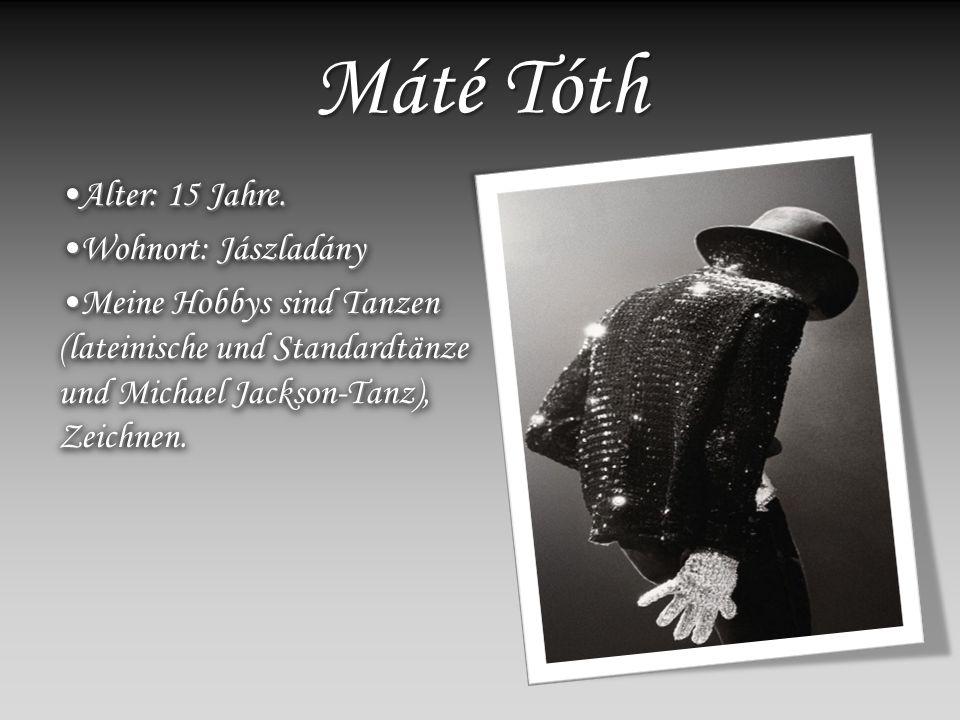 Máté Tóth Alter: 15 Jahre.Alter: 15 Jahre. Wohnort: JászladányWohnort: Jászladány Meine Hobbys sind Tanzen (lateinische und Standardtänze und Michael