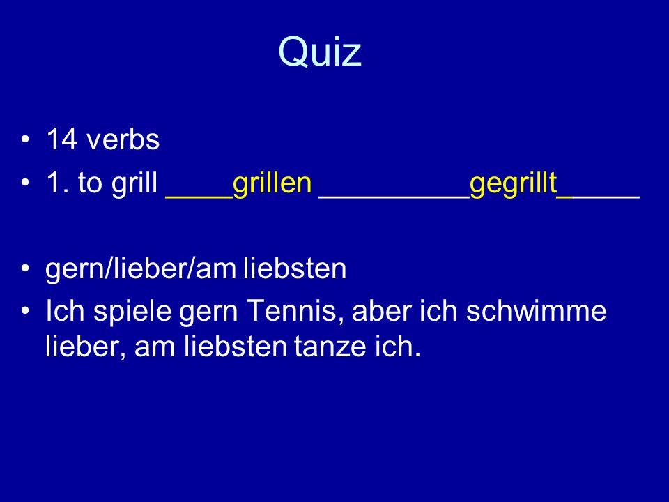 Quiz 14 verbs 1. to grill ____grillen _________gegrillt_____ gern/lieber/am liebsten Ich spiele gern Tennis, aber ich schwimme lieber, am liebsten tan