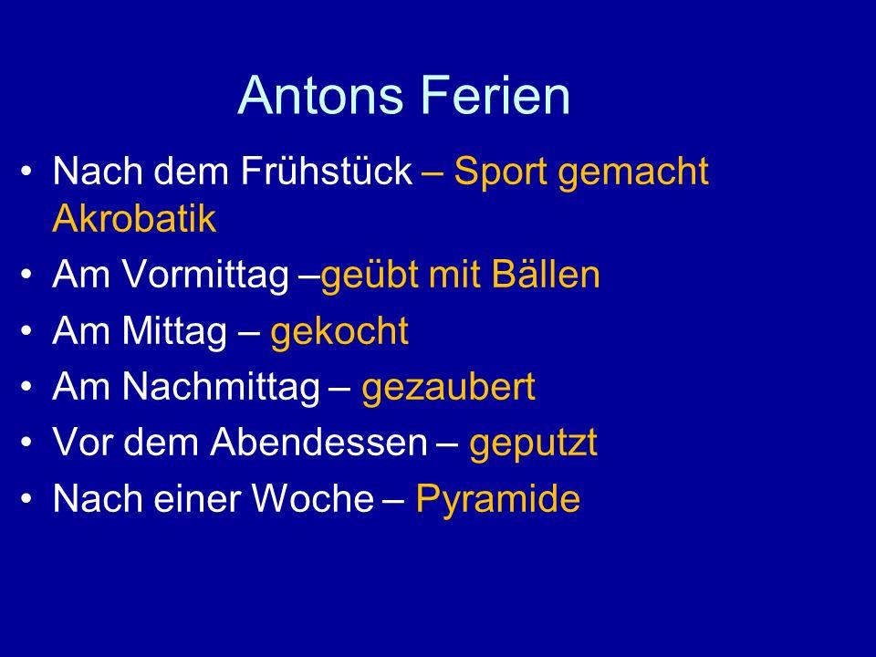 Antons Ferien Nach dem Frühstück – Sport gemacht Akrobatik Am Vormittag –geübt mit Bällen Am Mittag – gekocht Am Nachmittag – gezaubert Vor dem Abende