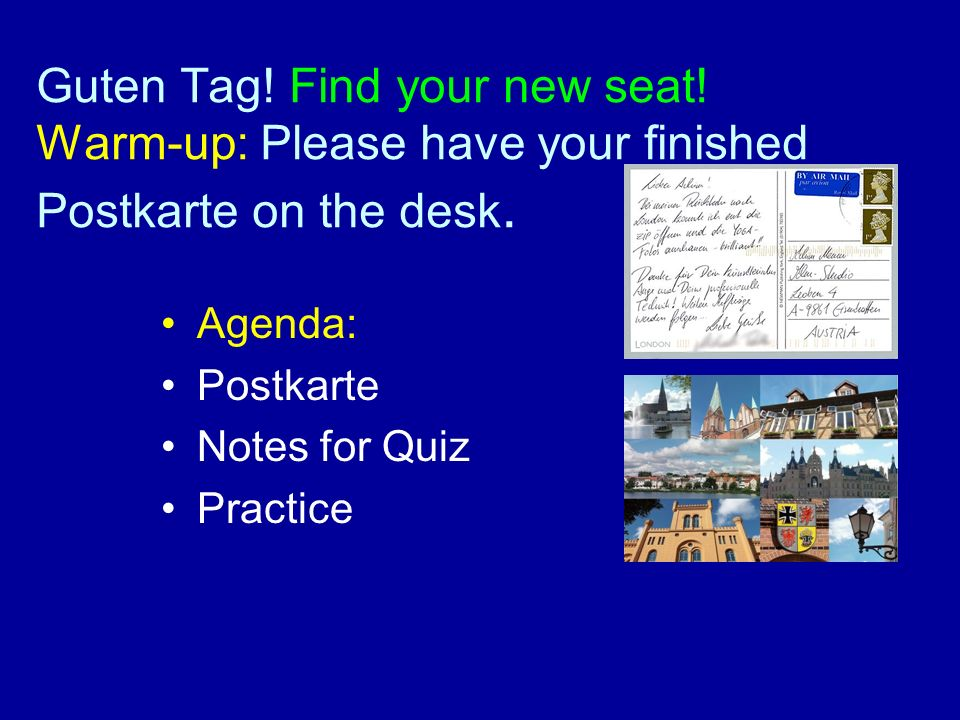 Guten Tag.Find your new seat. Warm-up: Please have your finished Postkarte on the desk.