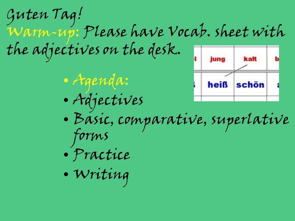 Guten Tag! Warm-up: Please have Vocab. sheet with the adjectives on the desk. Agenda: Adjectives Basic, comparative, superlative forms Practice Writin