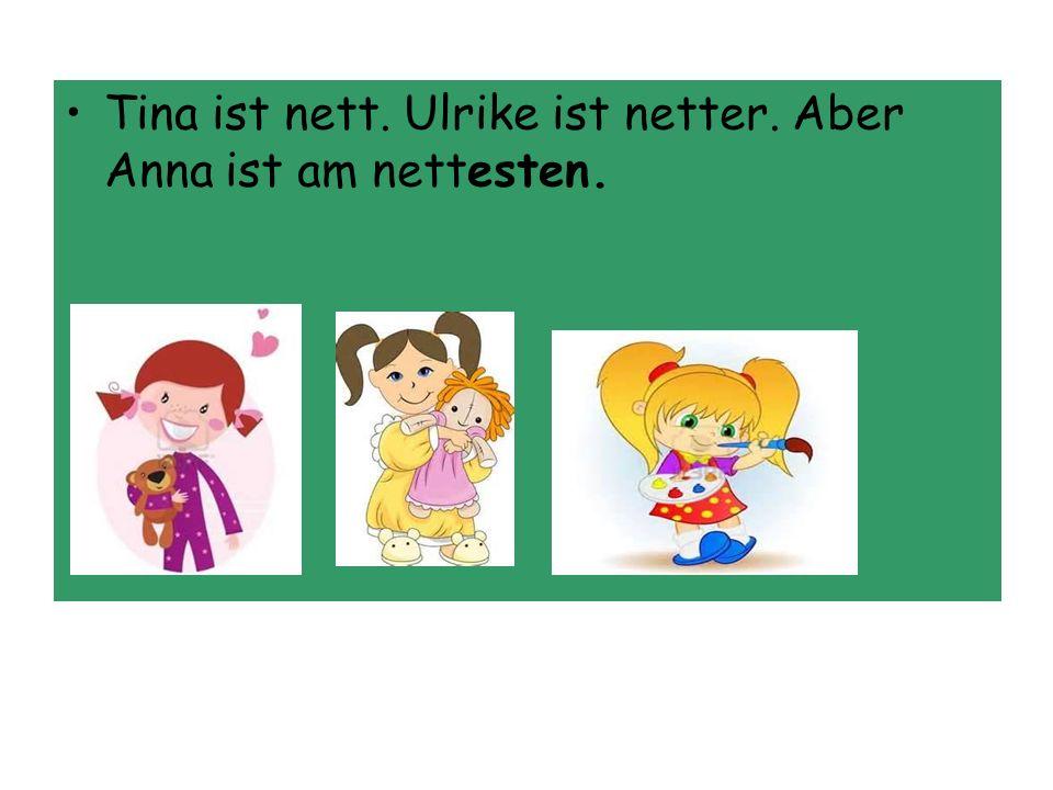 Tina ist nett. Ulrike ist netter. Aber Anna ist am nettesten.