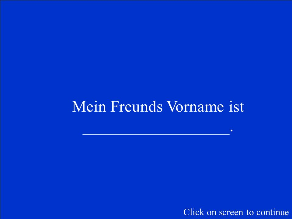 Wie ist dein Freunds Vorname? Click on screen to continue