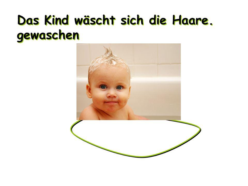 Das Kind wäscht sich die Haare. gewaschen Das Kind wäscht sich die Haare. gewaschen