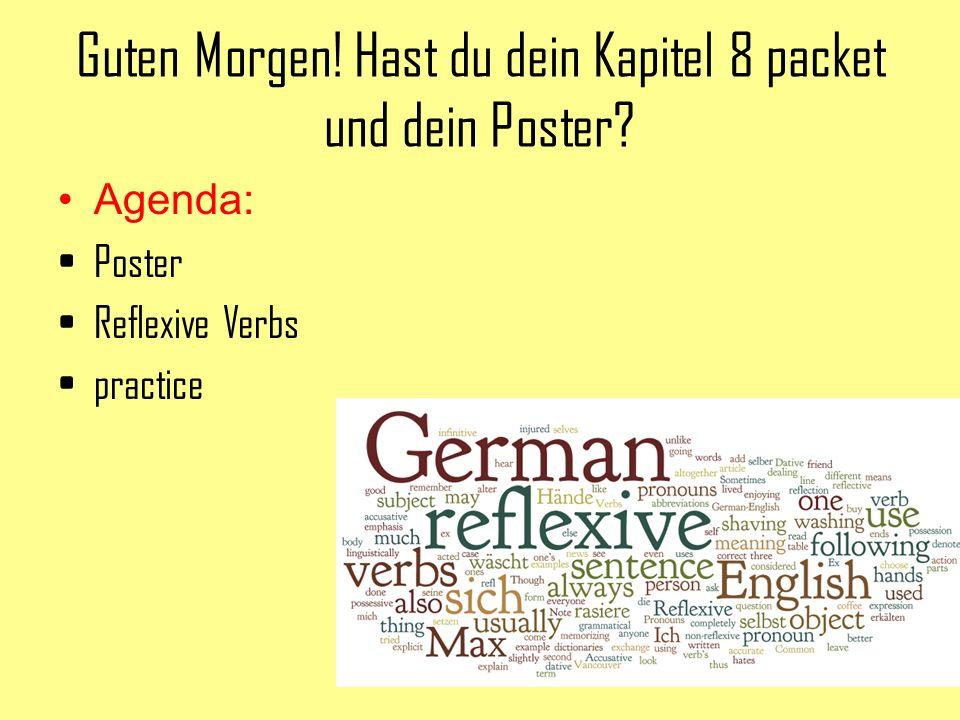 Guten Morgen! Hast du dein Kapitel 8 packet und dein Poster? Agenda: Poster Reflexive Verbs practice