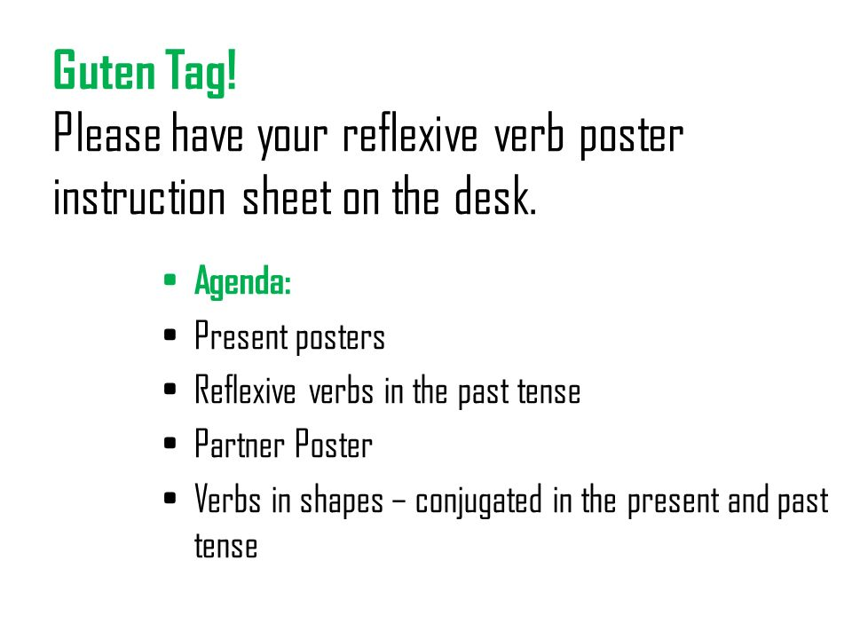 Guten Tag! Please have your reflexive verb poster instruction sheet on the desk. Agenda: Present posters Reflexive verbs in the past tense Partner Pos