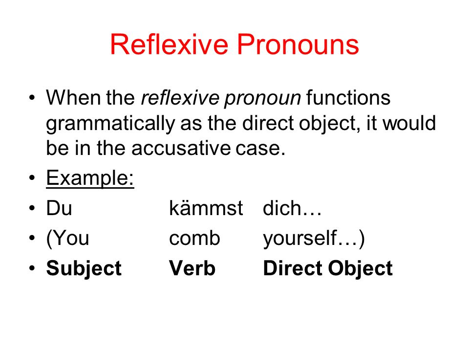 Reflexive Pronouns When the reflexive pronoun functions grammatically as the direct object, it would be in the accusative case. Example: Du kämmstdich