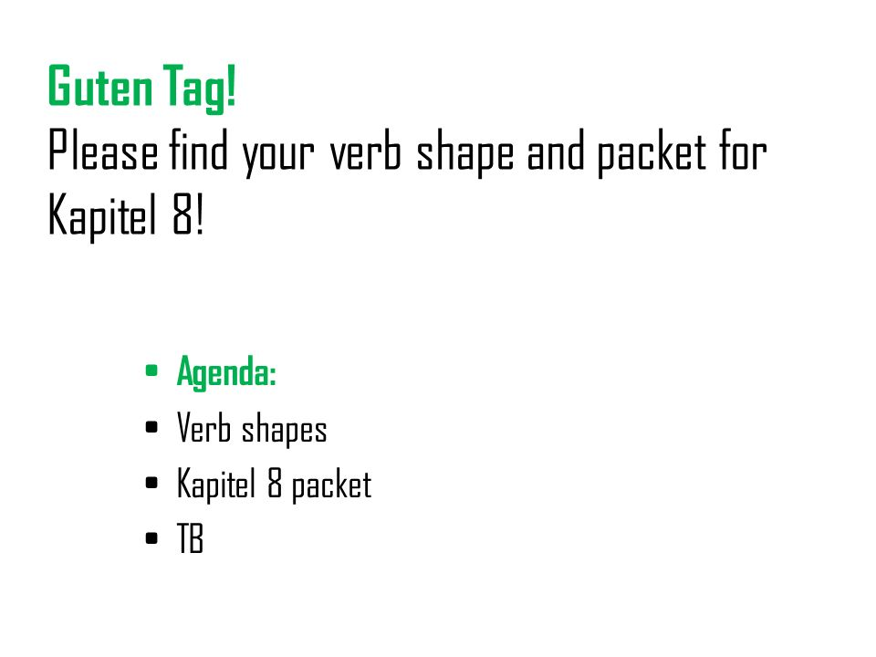 Guten Tag.Please find your verb shape and packet for Kapitel 8.