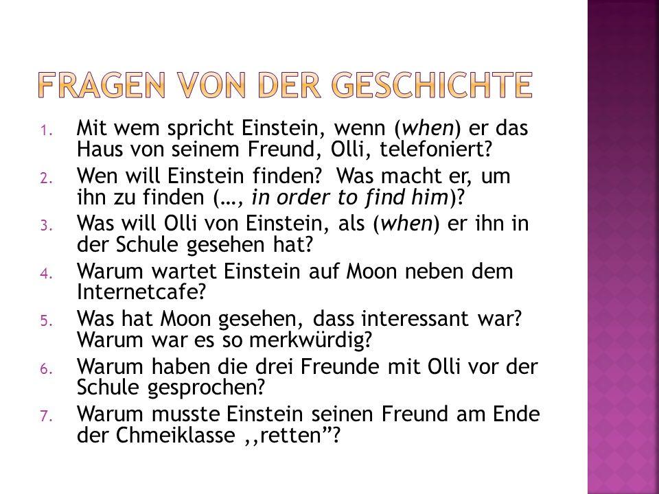 1. Mit wem spricht Einstein, wenn (when) er das Haus von seinem Freund, Olli, telefoniert? 2. Wen will Einstein finden? Was macht er, um ihn zu finden