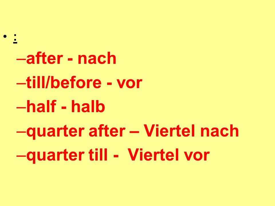 : –after - nach –till/before - vor –half - halb –quarter after – Viertel nach –quarter till - Viertel vor