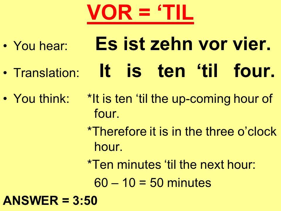 VOR = TIL You hear: Es ist zehn vor vier. Translation: It is ten til four. You think:*It is ten til the up-coming hour of four. *Therefore it is in th