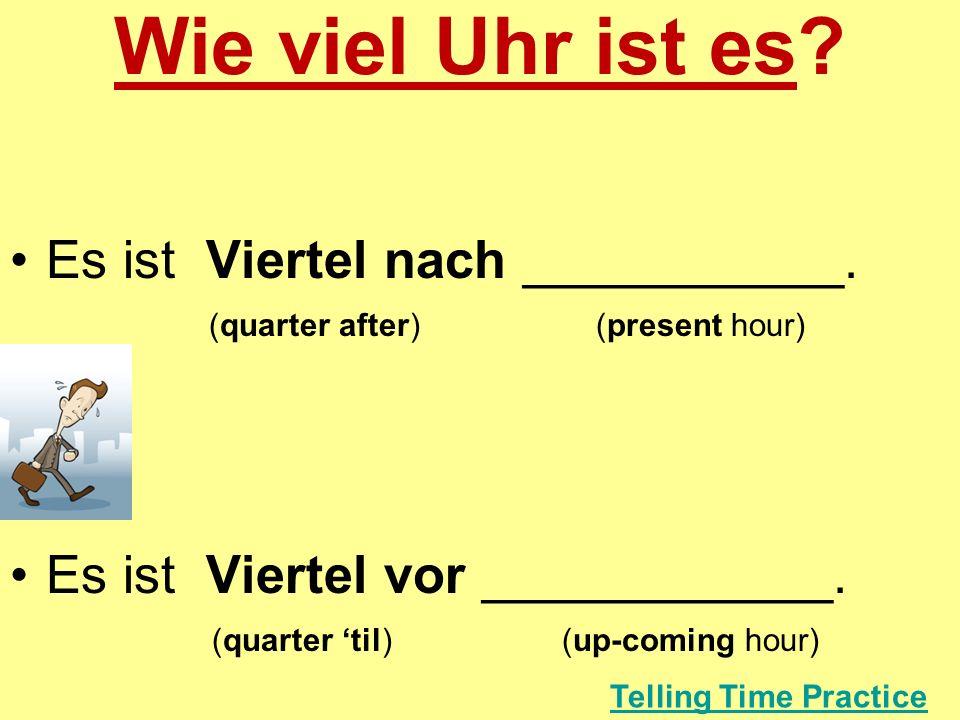 Wie viel Uhr ist es? Es ist Viertel nach ___________. (quarter after) (present hour) Es ist Viertel vor ____________. (quarter til) (up-coming hour) T