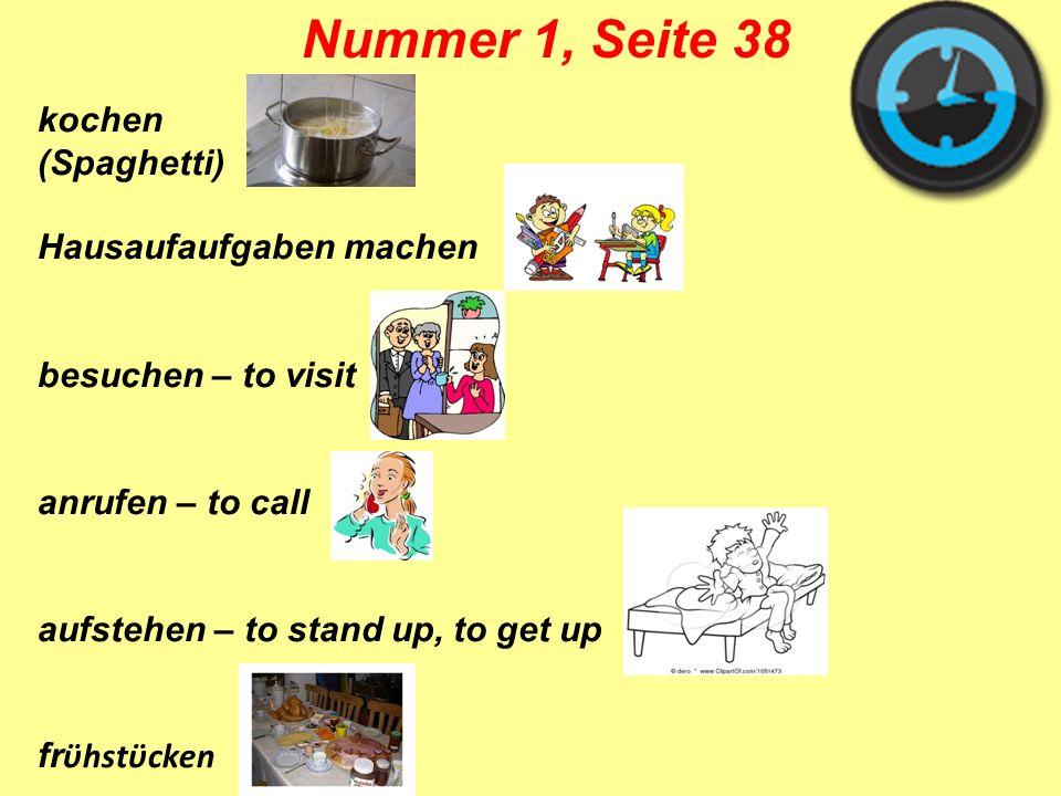 kochen (Spaghetti) Hausaufaufgaben machen besuchen – to visit anrufen – to call aufstehen – to stand up, to get up fr ϋhstϋcken Nummer 1, Seite 38