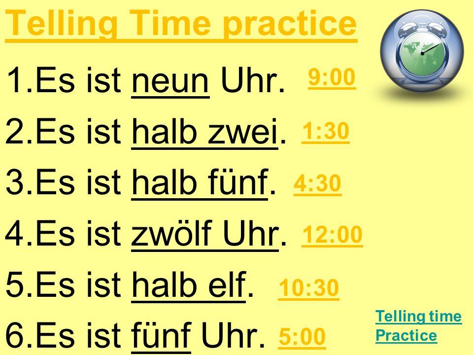 Telling Time practice 1.Es ist neun Uhr. 2.Es ist halb zwei. 3.Es ist halb fünf. 4.Es ist zwölf Uhr. 5.Es ist halb elf. 6.Es ist fünf Uhr. Telling tim