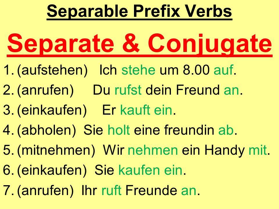Separable Prefix Verbs Separate & Conjugate 1.(aufstehen) Ich stehe um 8.00 auf. 2.(anrufen) Du rufst dein Freund an. 3.(einkaufen) Er kauft ein. 4.(a