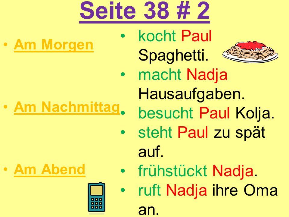 Seite 38 # 2 Am Morgen Am Nachmittag Am Abend kocht Paul Spaghetti. macht Nadja Hausaufgaben. besucht Paul Kolja. steht Paul zu spät auf. frühstückt N