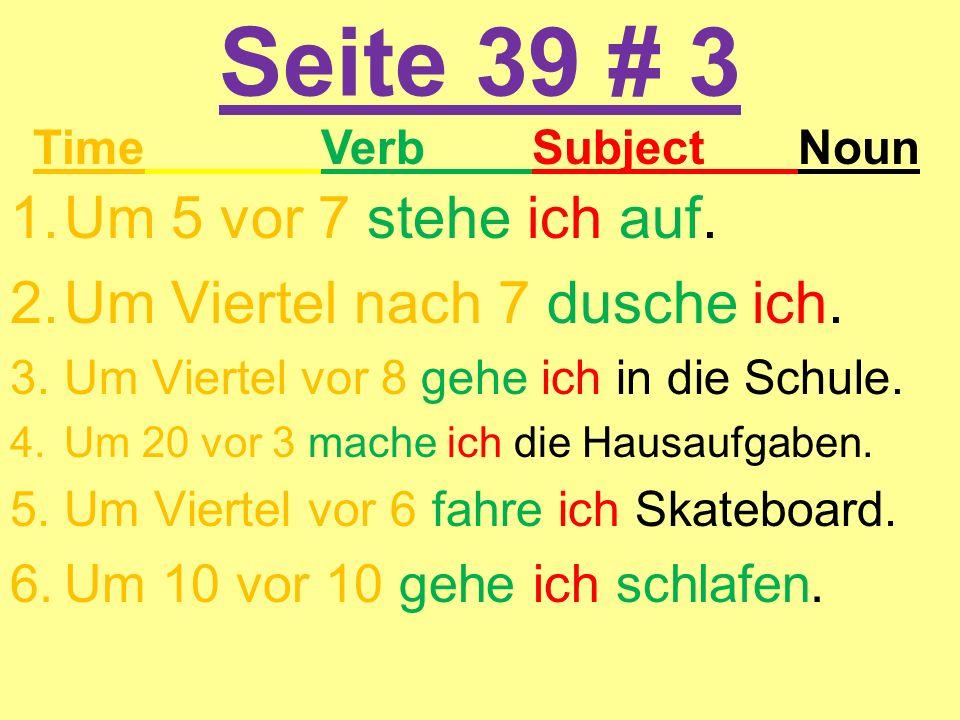 Seite 39 # 3 1.Um 5 vor 7 stehe ich auf. 2.Um Viertel nach 7 dusche ich. 3.Um Viertel vor 8 gehe ich in die Schule. 4.Um 20 vor 3 mache ich die Hausau