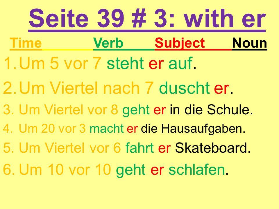 Seite 39 # 3: with er 1.Um 5 vor 7 steht er auf. 2.Um Viertel nach 7 duscht er. 3.Um Viertel vor 8 geht er in die Schule. 4.Um 20 vor 3 macht er die H