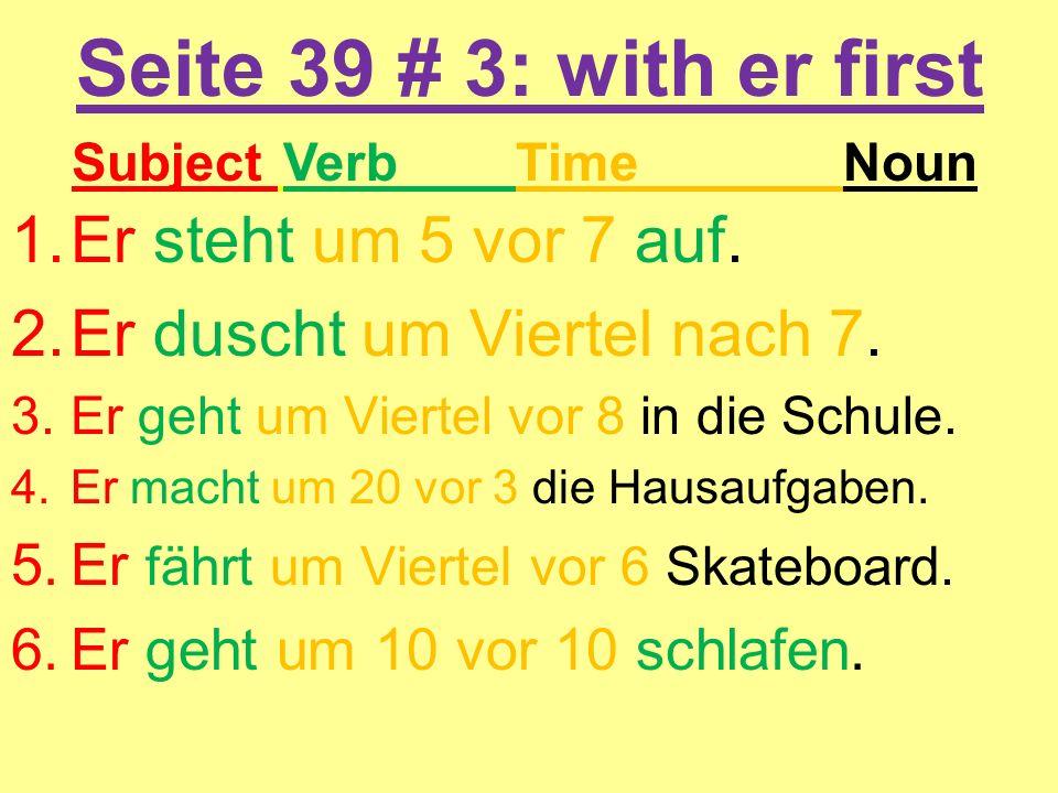 Seite 39 # 3: with er first 1.Er steht um 5 vor 7 auf. 2.Er duscht um Viertel nach 7. 3.Er geht um Viertel vor 8 in die Schule. 4.Er macht um 20 vor 3
