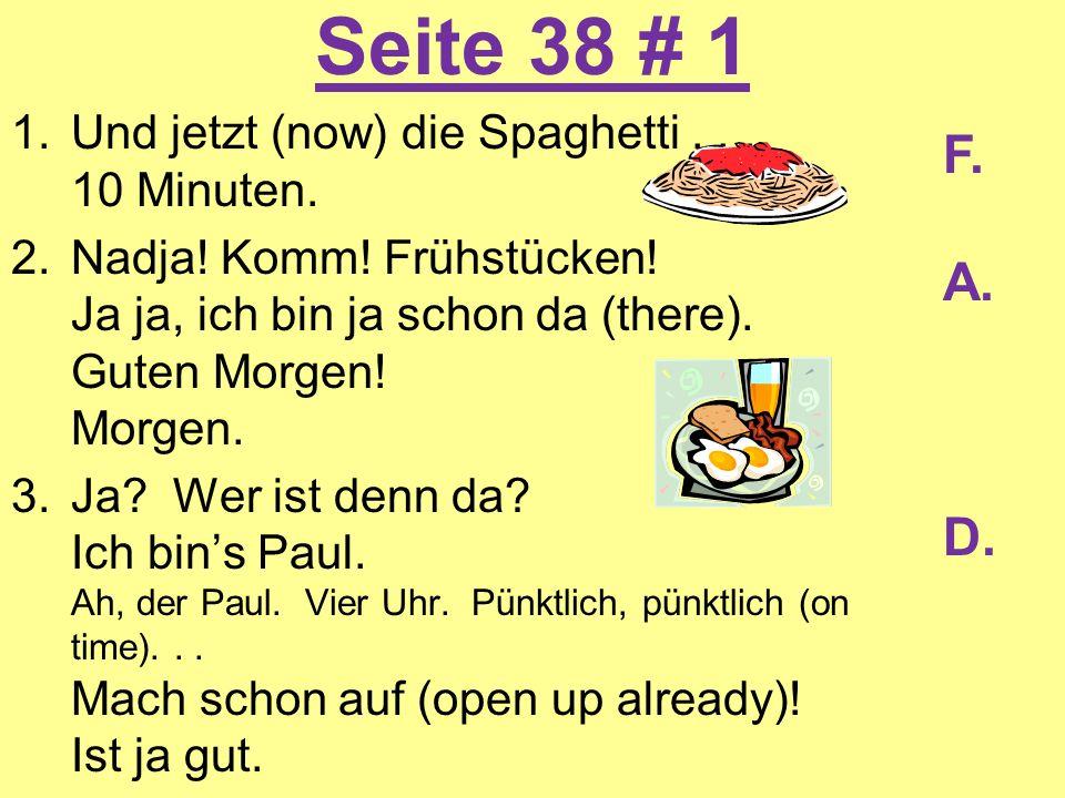 Seite 38 # 1 1.Und jetzt (now) die Spaghetti... 10 Minuten. 2.Nadja! Komm! Frühstücken! Ja ja, ich bin ja schon da (there). Guten Morgen! Morgen. 3.Ja