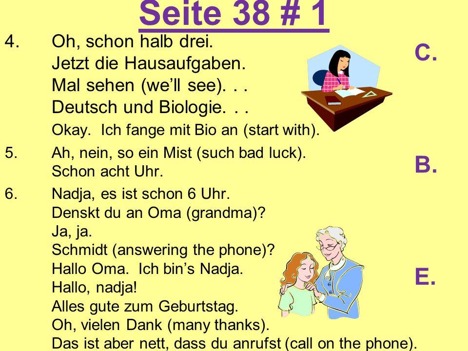 Seite 38 # 1 4.Oh, schon halb drei. Jetzt die Hausaufgaben. Mal sehen (well see)... Deutsch und Biologie... Okay. Ich fange mit Bio an (start with). 5