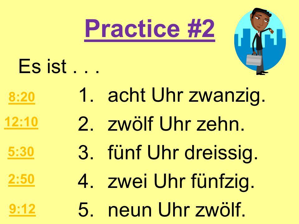 Practice #2 Es ist... 1.acht Uhr zwanzig. 2.zwölf Uhr zehn. 3.fünf Uhr dreissig. 4.zwei Uhr fünfzig. 5.neun Uhr zwölf. 8:20 12:10 5:30 2:50 9:12