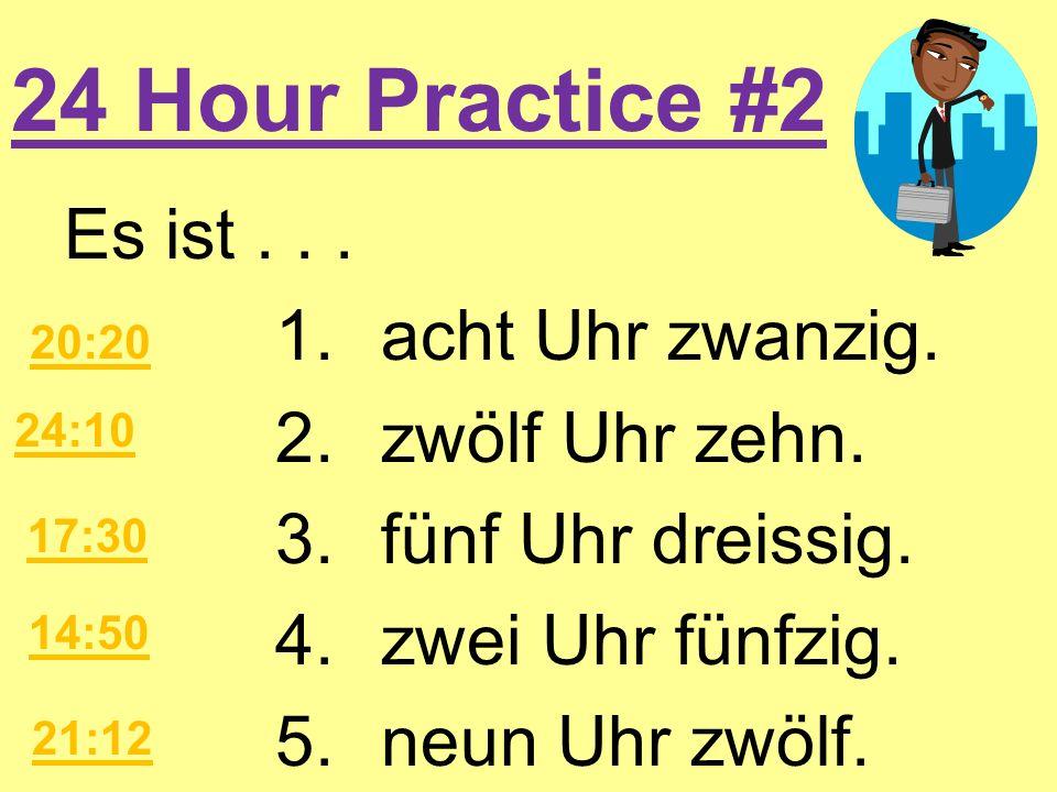 24 Hour Practice #2 Es ist... 1.acht Uhr zwanzig. 2.zwölf Uhr zehn. 3.fünf Uhr dreissig. 4.zwei Uhr fünfzig. 5.neun Uhr zwölf. 20:20 24:10 17:30 14:50