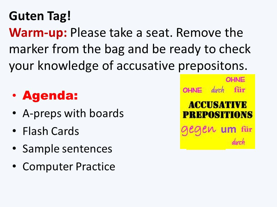 Guten Tag! Warm-up: Please take a seat. Remove the marker from the bag and be ready to check your knowledge of accusative prepositons. Agenda: A-preps