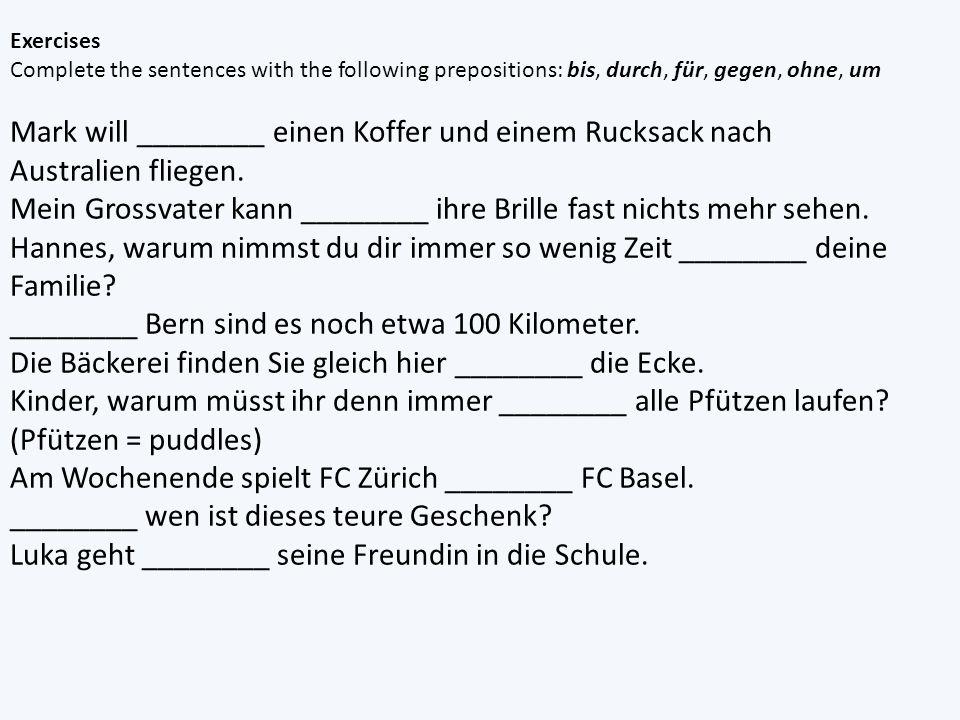 Exercises Complete the sentences with the following prepositions: bis, durch, für, gegen, ohne, um Mark will ________ einen Koffer und einem Rucksack nach Australien fliegen.