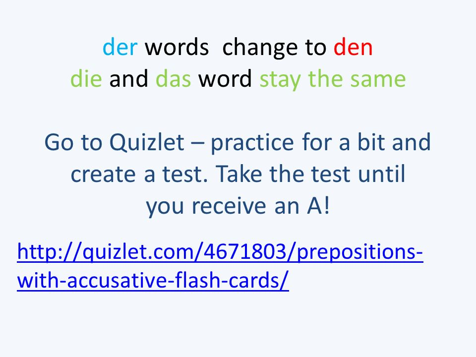 der words change to den die and das word stay the same http://www.youtube.com/watch?v=JXcl9j0AQcM http://quizlet.com/4671803/prepositions- with-accusative-flash-cards/