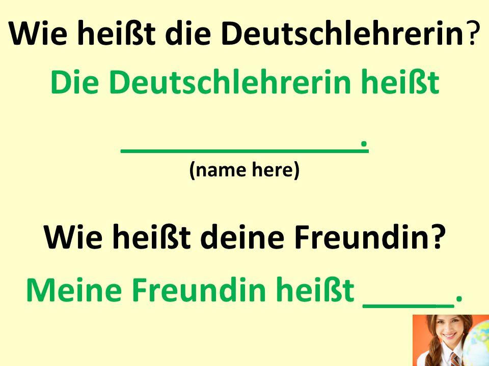 Wie heißt die Deutschlehrerin? Die Deutschlehrerin heißt _____________. (name here) Wie heißt deine Freundin? Meine Freundin heißt _____.