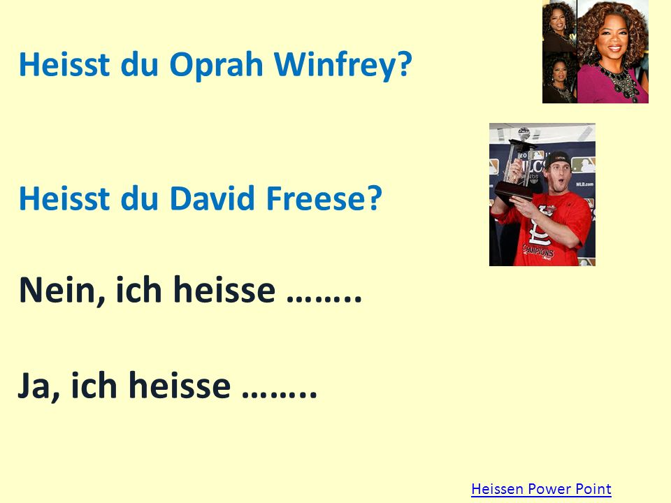Heisst du Oprah Winfrey? Heisst du David Freese? Nein, ich heisse …….. Ja, ich heisse …….. Heissen Power Point