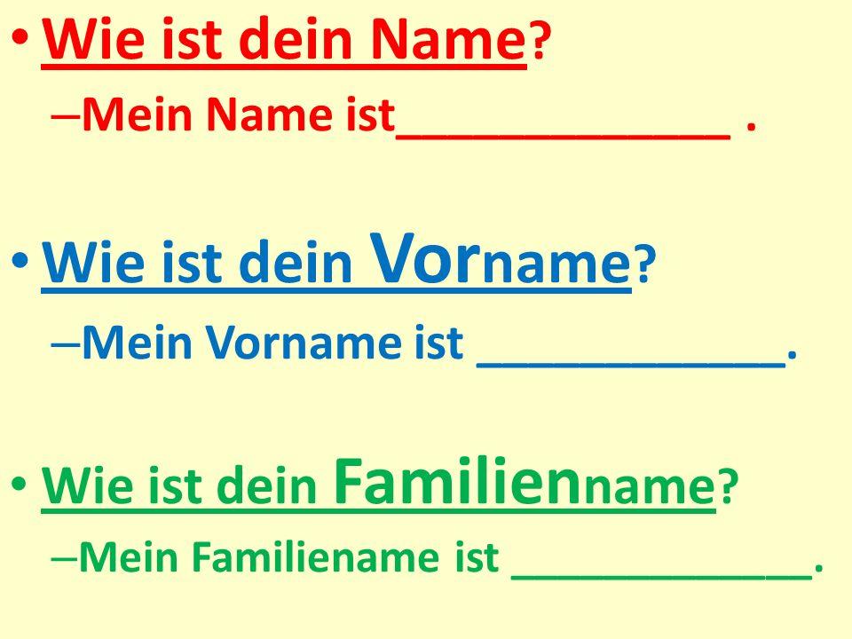 Wie ist dein Name ? – Mein Name ist_____________. Wie ist dein Vor name ? – Mein Vorname ist ____________. Wie ist dein Familien name ? – Mein Familie